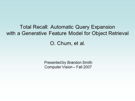 Total Recall: Automatic Query Expansion with a Generative Feature Model for Object Retrieval O. Chum, et al. Presented by Brandon Smith Computer Vision.