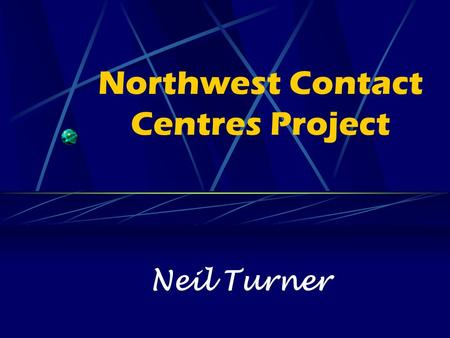 Northwest Contact Centres Project Neil Turner. What I will cover; Background to the project Outline of the overall aim of the project Objectives Partnership.
