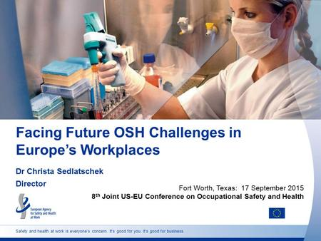 Safety and health at work is everyone's concern. It's good for you. It's good for business. Facing Future OSH Challenges in Europe's Workplaces Dr Christa.