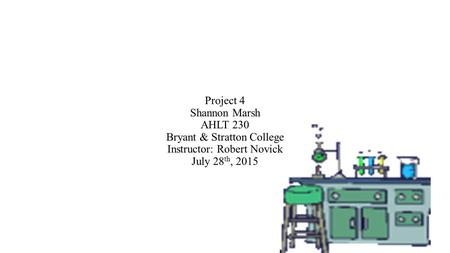 Project 4 Shannon Marsh AHLT 230 Bryant & Stratton College Instructor: Robert Novick July 28 th, 2015.