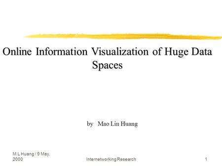 M L Huang / 9 May, 2000Internetworking Research1 Online Information Visualization of Huge Data Spaces by Mao Lin Huang.