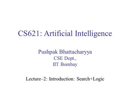 CS621: Artificial Intelligence Pushpak Bhattacharyya CSE Dept., IIT Bombay Lecture–2: Introduction: Search+Logic.