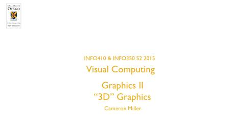 "Graphics II ""3D"" Graphics Cameron Miller INFO410 & INFO350 S2 2015 INFORMATION SCIENCE Visual Computing."