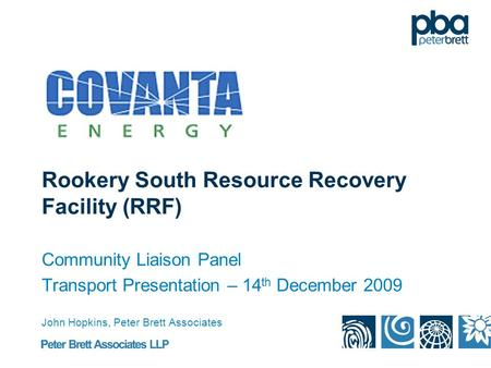Rookery South Resource Recovery Facility (RRF) Community Liaison Panel Transport Presentation – 14 th December 2009 John Hopkins, Peter Brett Associates.