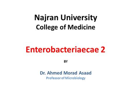 Najran University College of Medicine Enterobacteriaecae 2 BY Dr. Ahmed Morad Asaad Professor of Microbiology.