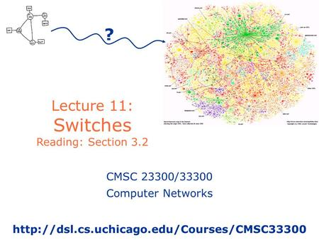 Lecture 11: Switches Reading: Section 3.2 ? CMSC 23300/33300 Computer Networks