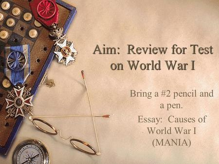 Aim: Review for Test on World War I Bring a #2 pencil and a pen. Essay: Causes of World War I (MANIA)