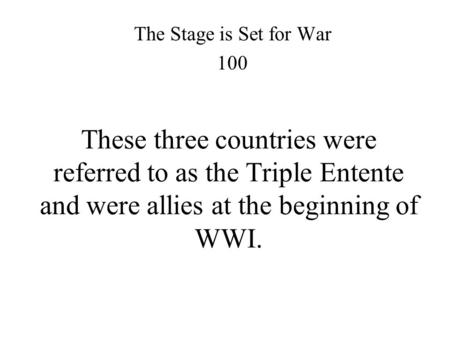These three countries were referred to as the Triple Entente and were allies at the beginning of WWI. The Stage is Set for War 100.