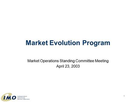 1 Market Operations Standing Committee Meeting April 23, 2003 Market Evolution Program.