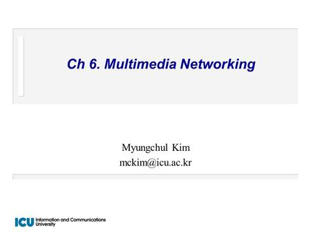 Ch 6. Multimedia Networking Myungchul Kim