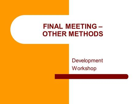 FINAL MEETING – OTHER METHODS Development Workshop.
