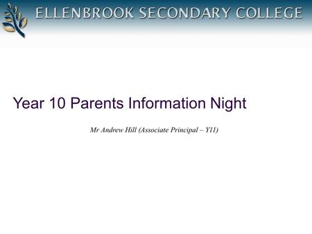 Year 10 Parents Information Night Mr Andrew Hill (Associate Principal – Y11)