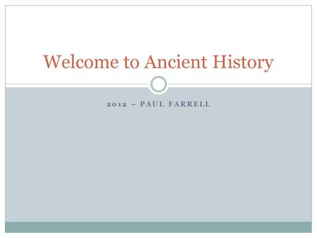 2012 – PAUL FARRELL Welcome to Ancient History. Who Am I? Started teaching in 1979. Have an Arts degree in History from Sydney University. Currently working.