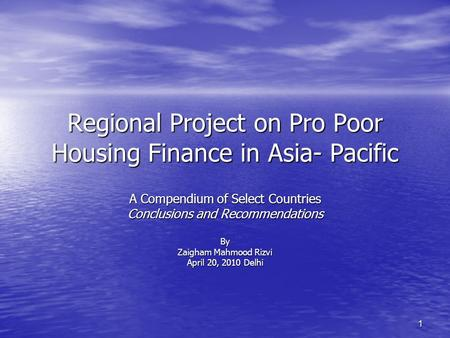 1 Regional Project on Pro Poor Housing Finance in Asia- Pacific A Compendium of Select Countries Conclusions and Recommendations By Zaigham Mahmood Rizvi.