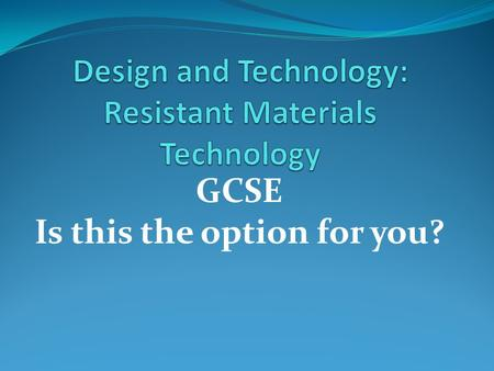 GCSE Is this the option for you?. How the GCSE is assessed: 60% Controlled assessment 60% of the total marks A single design-and-make activity selected.