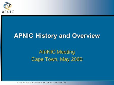 A S I A P A C I F I C N E T W O R K I N F O R M A T I O N C E N T R E APNIC History and Overview AfriNIC Meeting Cape Town, May 2000.