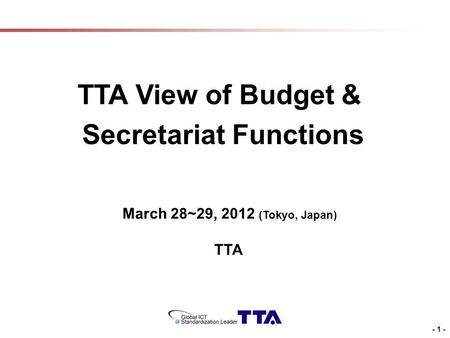 - 1 - TTA View of Budget & Secretariat Functions March 28~29, 2012 (Tokyo, Japan) TTA.