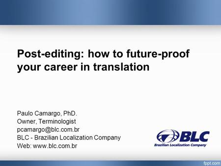 Post-editing: how to future-proof your career in translation Paulo Camargo, PhD. Owner, Terminologist BLC - Brazilian Localization.
