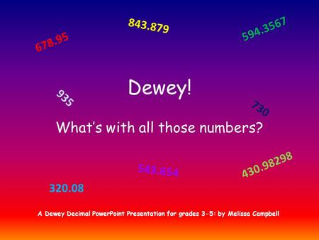 Dewey! What's with all those numbers? 678.95 430.98298 730 320.08 843.879 935 594.3567 543.654 A Dewey Decimal PowerPoint Presentation for grades 3-5: