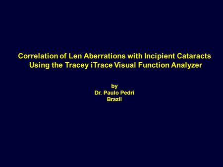 Correlation of Len Aberrations with Incipient Cataracts Using the Tracey iTrace Visual Function Analyzer by Dr. Paulo Pedri Brazil.