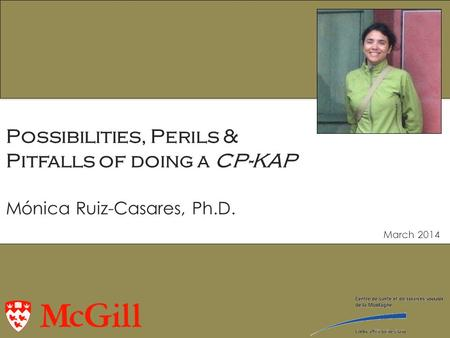 March 2014 Possibilities, Perils & Pitfalls of doing a CP-KAP Mónica Ruiz-Casares, Ph.D.