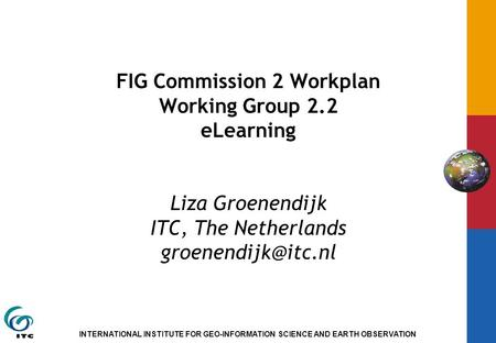 INTERNATIONAL INSTITUTE FOR GEO-INFORMATION SCIENCE AND EARTH OBSERVATION FIG Commission 2 Workplan Working Group 2.2 eLearning Liza Groenendijk ITC, The.
