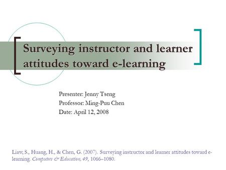 Surveying instructor and learner attitudes toward e-learning Presenter: Jenny Tseng Professor: Ming-Puu Chen Date: April 12, 2008 Liaw, S., Huang, H.,