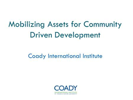 Mobilizing Assets for <strong>Community</strong> Driven Development Coady International Institute.