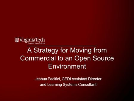 A Strategy for Moving from Commercial to an Open Source Environment Jeshua Pacifici, GEDI Assistant Director and Learning Systems Consultant.