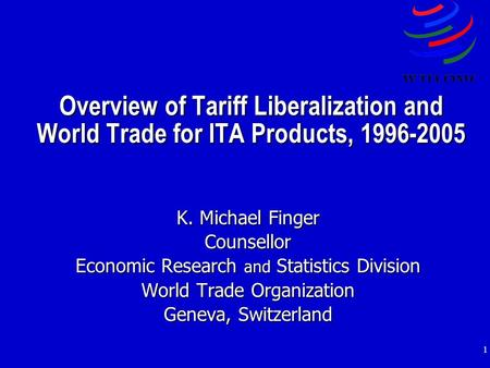 1 Overview of Tariff Liberalization and World Trade for ITA Products, 1996-2005 K. Michael Finger Counsellor Economic Research and Statistics Division.