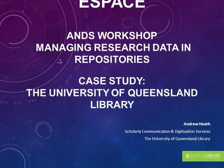 RESEARCH DATA IN UQ ESPACE ANDS WORKSHOP MANAGING RESEARCH DATA IN REPOSITORIES CASE STUDY: THE UNIVERSITY OF QUEENSLAND LIBRARY Andrew Heath Scholarly.