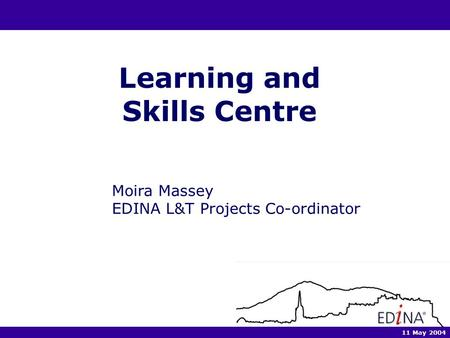 Learning and Skills Centre Moira Massey EDINA L&T Projects Co-ordinator 11 May 2004.