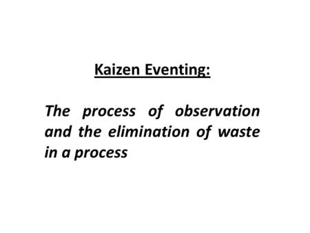 Kaizen Eventing: The process of observation and the elimination of waste in a process.