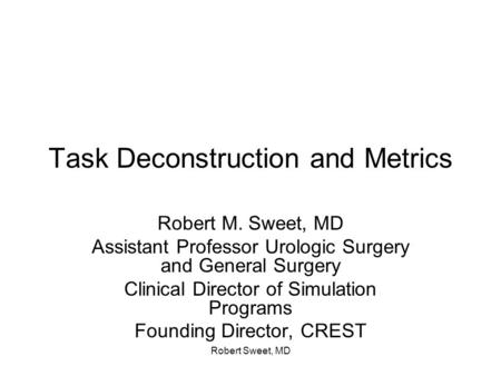 Robert Sweet, MD Task Deconstruction and Metrics Robert M. Sweet, MD Assistant Professor Urologic Surgery and General Surgery Clinical Director of Simulation.