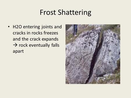 Frost Shattering H2O entering joints and cracks in rocks freezes and the crack expands  rock eventually falls apart.