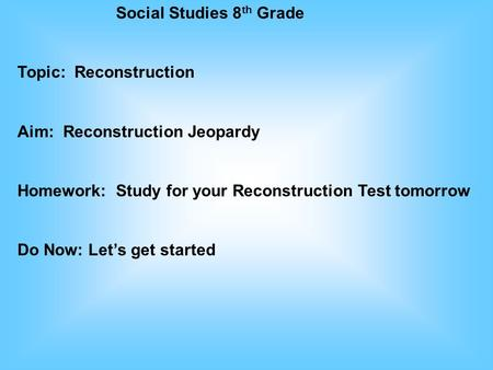 Social Studies 8 th Grade Topic: Reconstruction Aim: Reconstruction Jeopardy Homework: Study for your Reconstruction Test tomorrow Do Now: Let's get started.