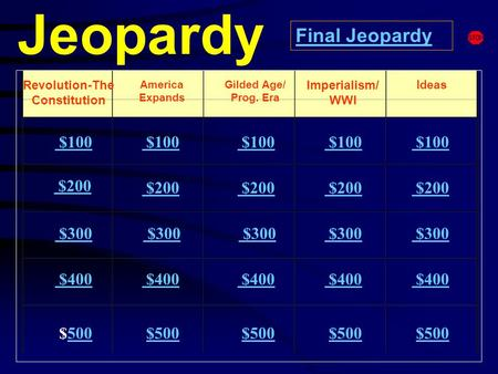 Jeopardy Revolution-The Constitution America Expands Ideas $100 $200 $300 $400 $500500 $100 $200 $300 $300 $400 $500 Final Jeopardy Gilded Age/ Prog.