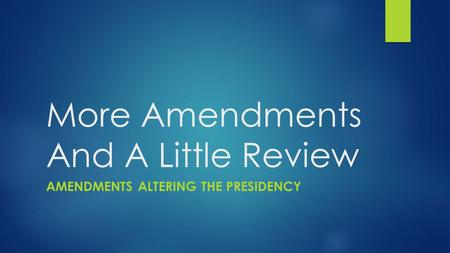 More Amendments And A Little Review AMENDMENTS ALTERING THE PRESIDENCY.