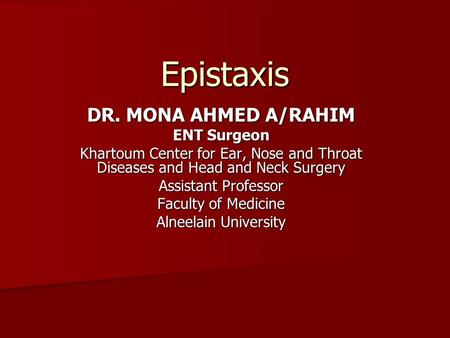 Epistaxis DR. MONA AHMED A/RAHIM ENT Surgeon Khartoum Center for Ear, Nose and Throat Diseases and Head and Neck Surgery Assistant Professor Faculty of.