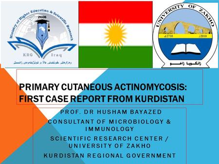 PRIMARY CUTANEOUS ACTINOMYCOSIS: FIRST CASE REPORT FROM KURDISTAN PROF. DR HUSHAM BAYAZED CONSULTANT OF MICROBIOLOGY & IMMUNOLOGY SCIENTIFIC RESEARCH CENTER.