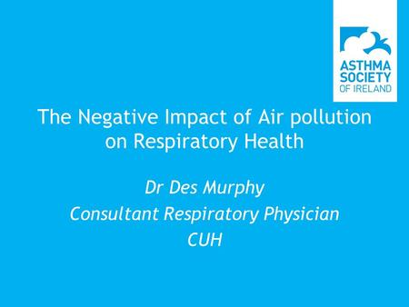 The Negative Impact of Air pollution on Respiratory Health Dr Des Murphy Consultant Respiratory Physician CUH.