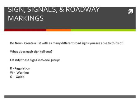  SIGN, SIGNALS, & ROADWAY MARKINGS Do Now - Create a list with as many different road signs you are able to think of. What does each sign tell you? Classify.