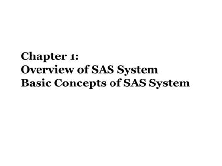 Chapter 1: Overview of SAS System Basic Concepts of SAS System.