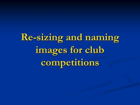 Re-sizing and naming images for club competitions.