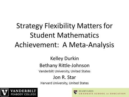 Strategy Flexibility Matters for Student Mathematics Achievement: A Meta-Analysis Kelley Durkin Bethany Rittle-Johnson Vanderbilt University, United States.