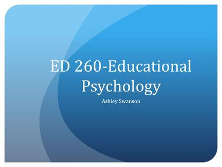 ED 260-Educational Psychology Ashley Swanson. This Week's Topics Module 22-Intelligence Module 23-Giftedness and Creativity.
