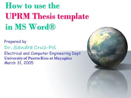 How to use the UPRM Thesis template in MS Word® Prepared by Dr. Sandra Cruz-Pol Electrical and Computer Engineering Dept University of Puerto Rico at Mayagüez.
