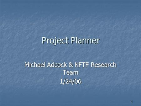 1 Project Planner Michael Adcock & KFTF Research Team 1/24/06.