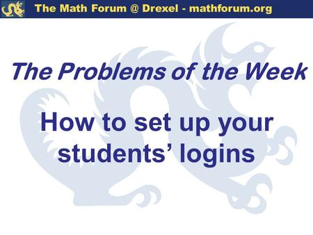 The Math Drexel - mathforum.org The Problems of the Week How to set up your students' logins.