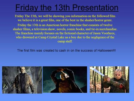 Friday the 13th Presentation Friday The 13th, we will be showing you information on the followed film we believe it is a great film, one of the best in.